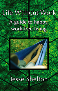 Book Cover: Life Without Work: A Guide to Happy, Work-Free Living. By Jesse Shelton.